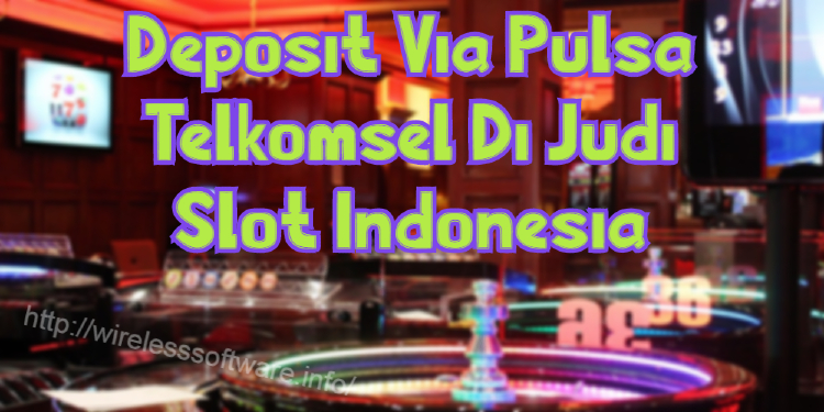 Deposit Via Pulsa Telkomsel Di Judi Slot Indonesia